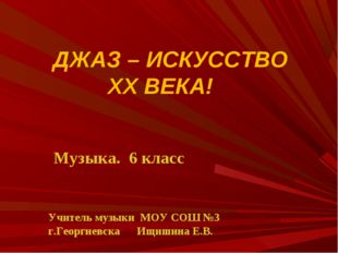 ДЖАЗ – ИСКУССТВО ХХ ВЕКА! Учитель музыки МОУ СОШ №3 г.Георгиевска Ищишина Е.