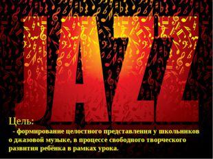 Цель: - формирование целостного представления у школьников о джазовой музыке