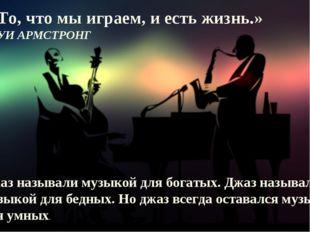 «То, что мы играем, и есть жизнь.» ЛУИ АРМСТРОНГ Джаз называли музыкой для