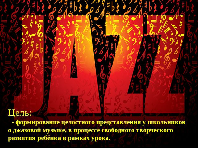 Цель: - формирование целостного представления у школьников о джазовой музыке...