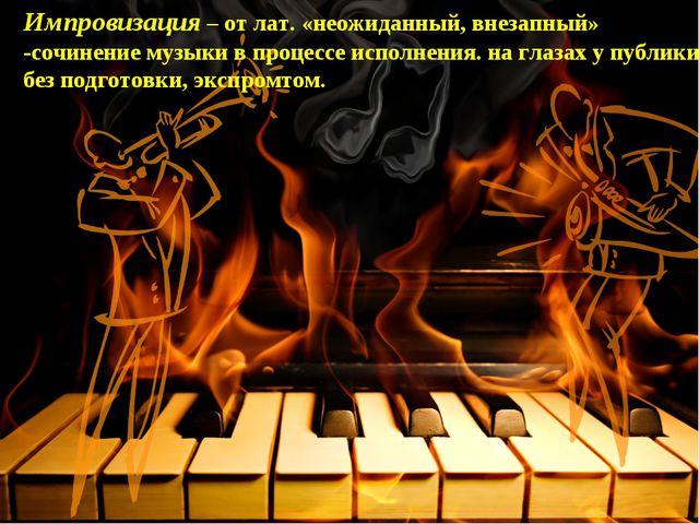 Импровизация – от лат. «неожиданный, внезапный» -сочинение музыки в процессе...