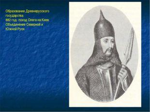 Образование Древнерусского государства 882 год- поход Олега на Киев Объединен