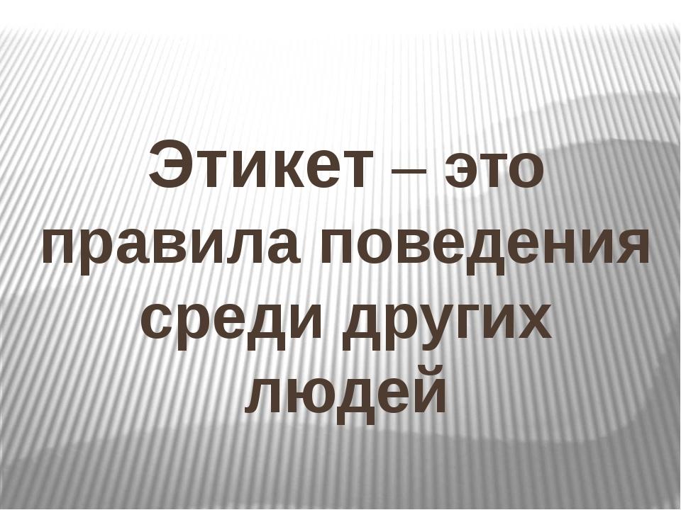 Этикет – это правила поведения среди других людей