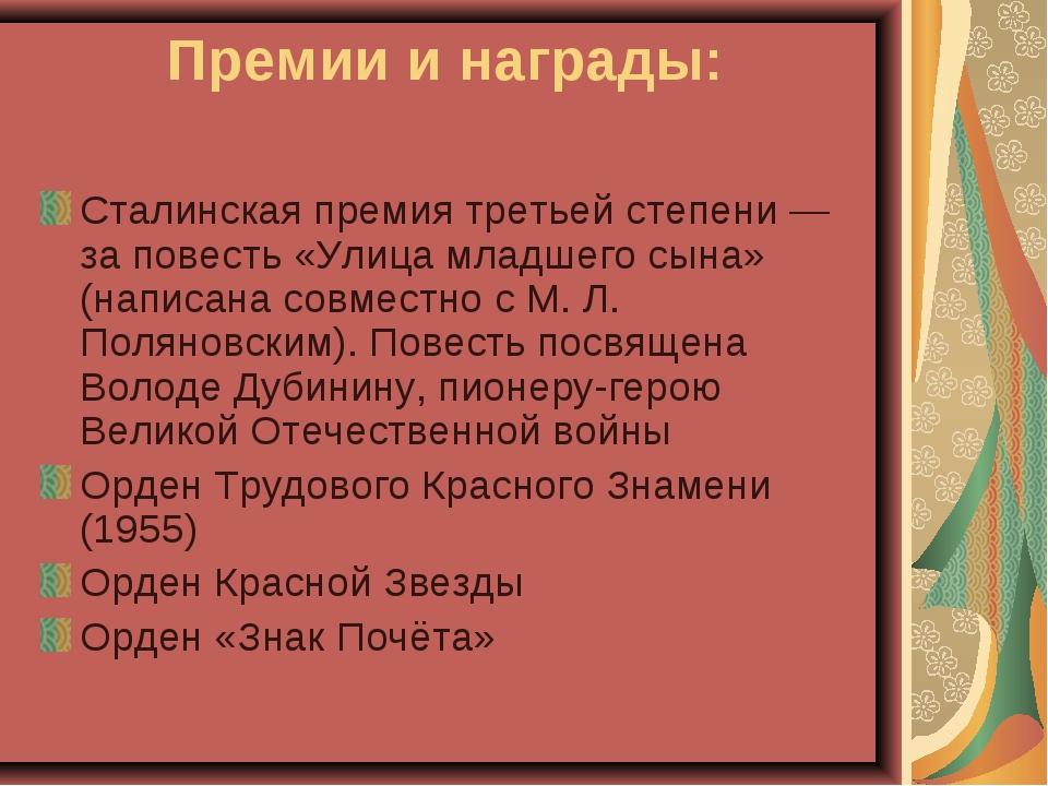 Премии и награды: Сталинская премия третьей степени — за повесть «Улица млад...