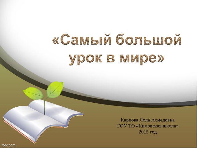 Карпова Лола Ахмедовна ГОУ ТО «Кимовская школа» 2015 год