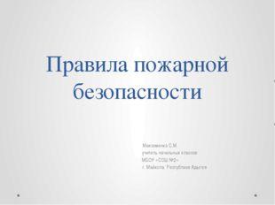 Правила пожарной безопасности Максименко С.М. учитель начальных классов МБОУ