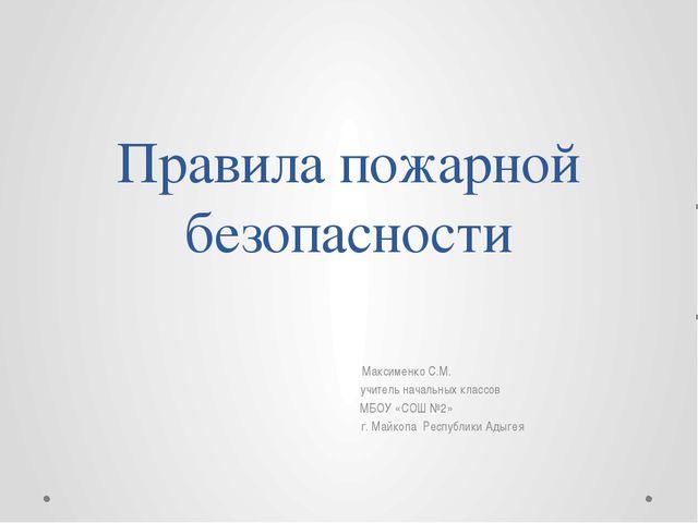 Правила пожарной безопасности Максименко С.М. учитель начальных классов МБОУ...