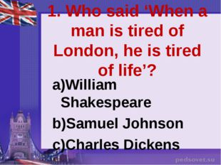 1. Who said 'When a man is tired of London, he is tired of life'? William Sha