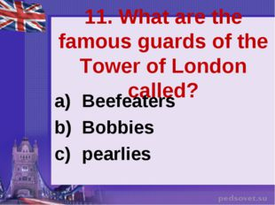 11. What are the famous guards of the Tower of London called? Beefeaters Bobb