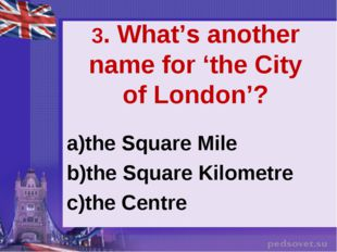 3. What's another name for 'the City of London'? the Square Mile the Square K