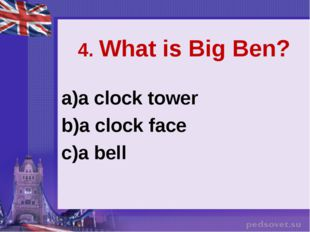 4. What is Big Ben? a clock tower a clock face a bell
