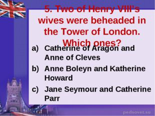 5. Two of Henry VIII's wives were beheaded in the Tower of London. Which ones
