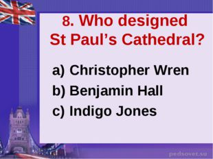 8. Who designed St Paul's Cathedral? Christopher Wren Benjamin Hall Indigo Jo