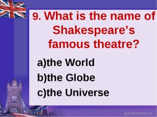 9. What is the name of Shakespeare's famous theatre? the World the Globe the