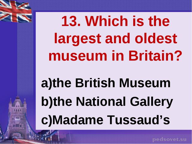 13. Which is the largest and oldest museum in Britain? the British Museum the...