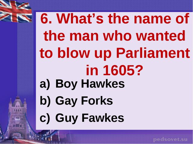 6. What's the name of the man who wanted to blow up Parliament in 1605? Boy H...