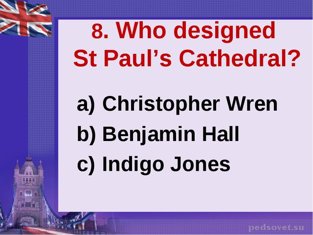8. Who designed St Paul's Cathedral? Christopher Wren Benjamin Hall Indigo Jo...