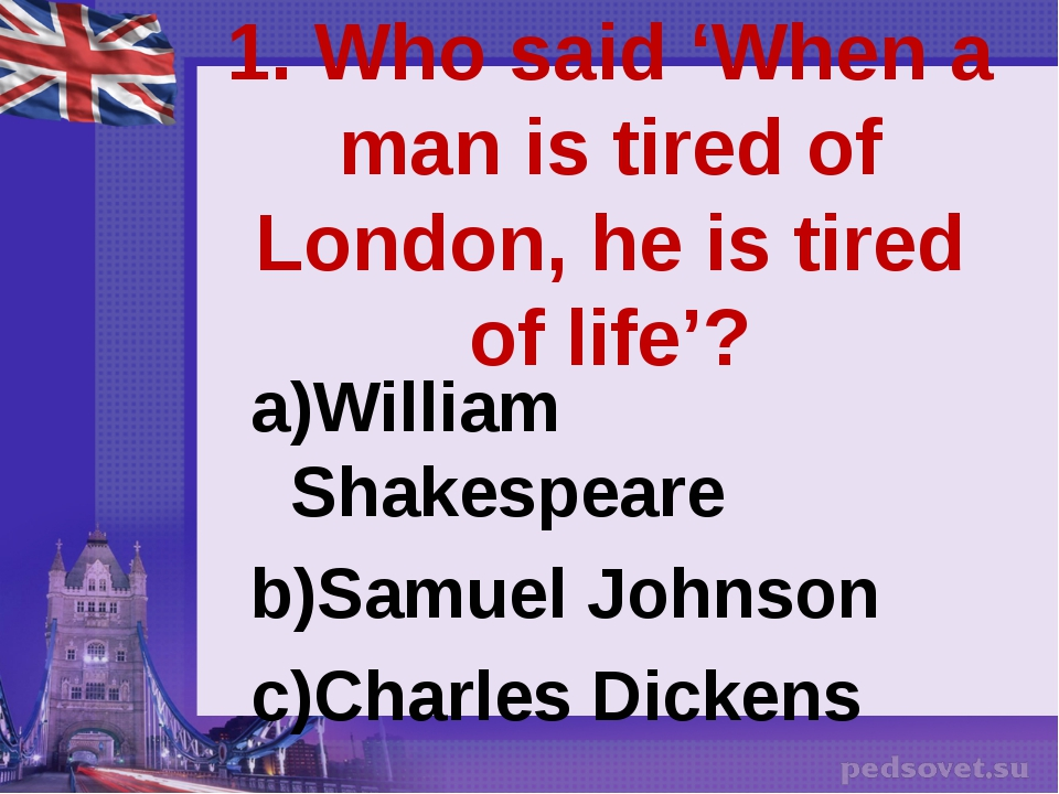 1. Who said 'When a man is tired of London, he is tired of life'? William Sha...