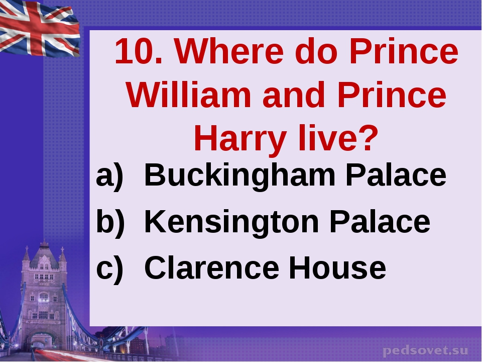 10. Where do Prince William and Prince Harry live? Buckingham Palace Kensingt...