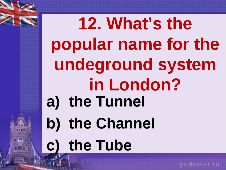 12. What's the popular name for the undeground system in London? the Tunnel t...