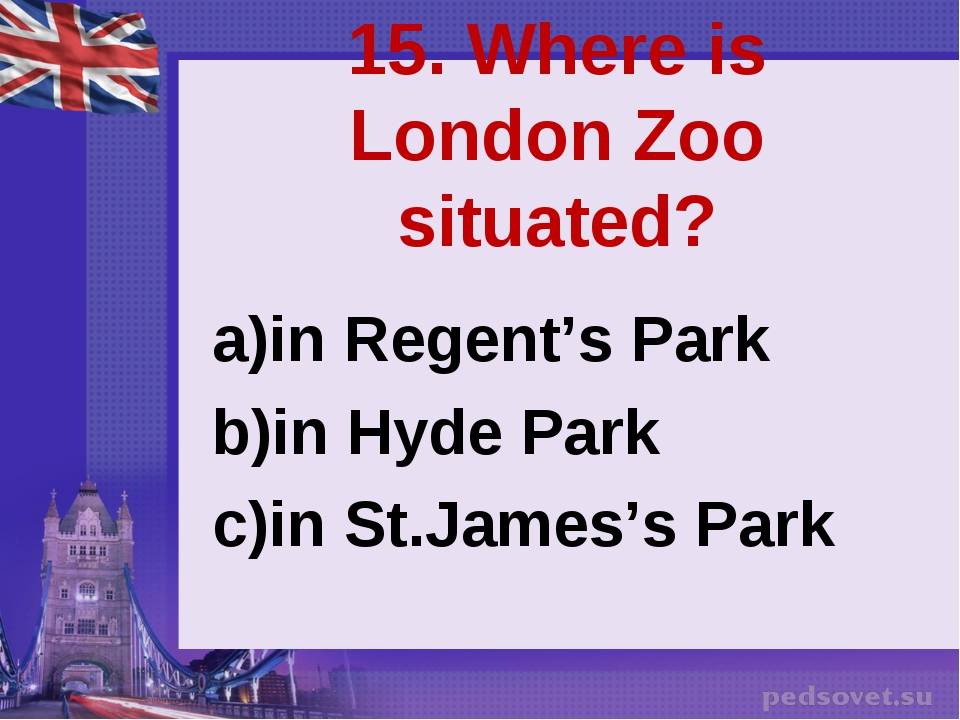 15. Where is London Zoo situated? in Regent's Park in Hyde Park in St.James's...