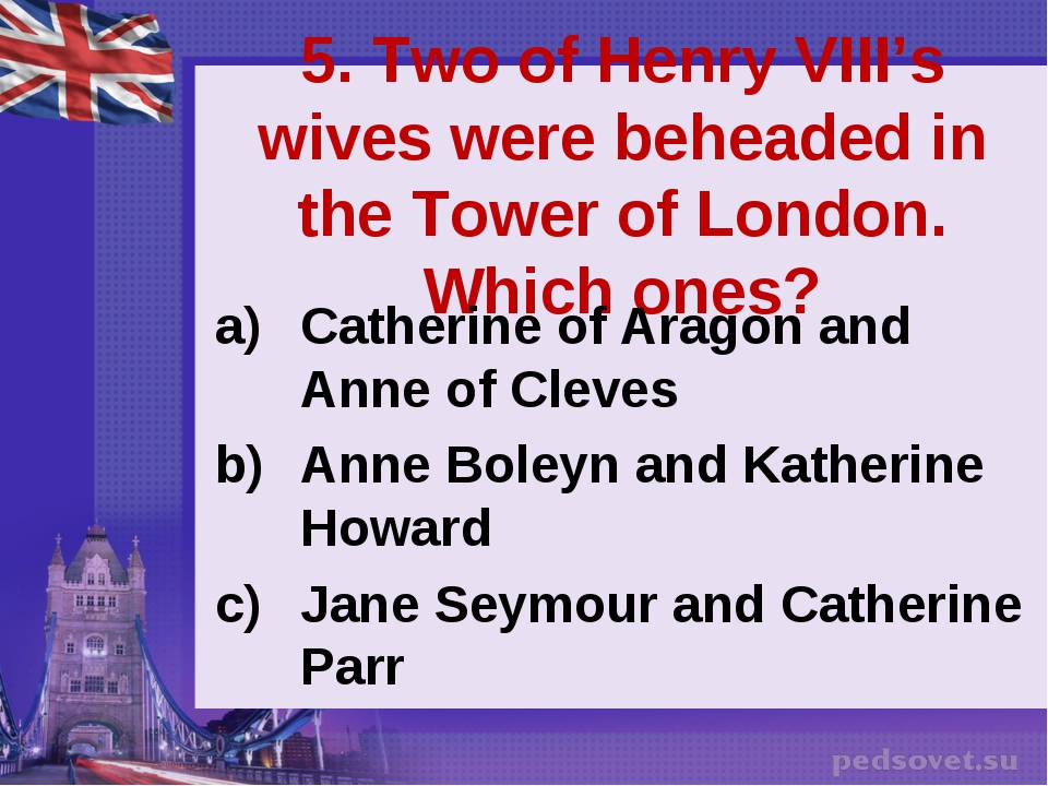 5. Two of Henry VIII's wives were beheaded in the Tower of London. Which ones...