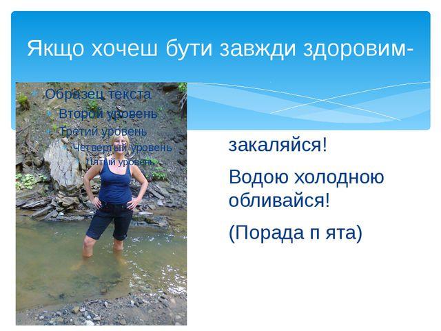 Якщо хочеш бути завжди здоровим- закаляйся! Водою холодною обливайся! (Порада...