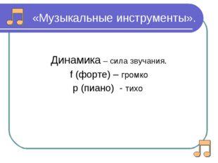«Музыкальные инструменты». Динамика – сила звучания. f (форте) – громко р (пи