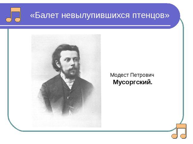 «Балет невылупившихся птенцов» Модест Петрович Мусоргский.