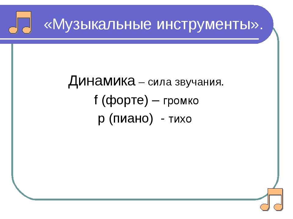 «Музыкальные инструменты». Динамика – сила звучания. f (форте) – громко р (пи...