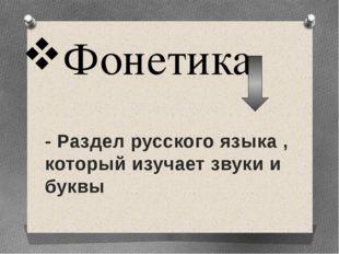 Фонетика - Раздел русского языка , который изучает звуки и буквы