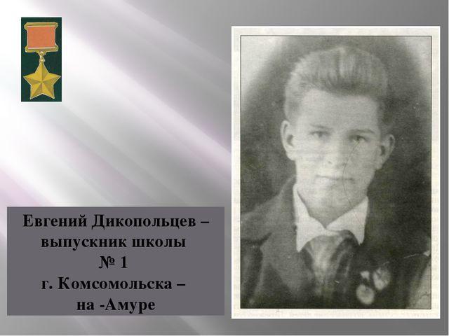 Евгений Дикопольцев – выпускник школы № 1 г. Комсомольска – на -Амуре