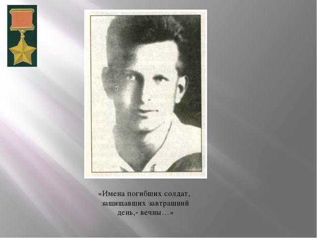 «Имена погибших солдат, защищавших завтрашний день,- вечны…»
