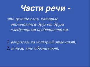 Части речи - это группы слов, которые отличаются друг от друга следующими осо