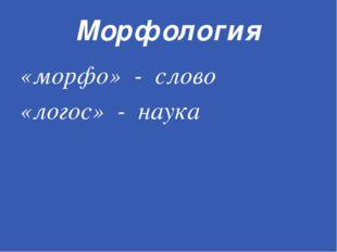 Морфология «морфо» - слово «логос» - наука