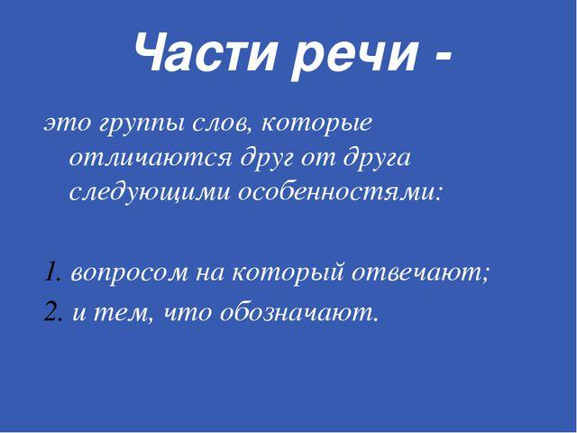 Части речи - это группы слов, которые отличаются друг от друга следующими осо...
