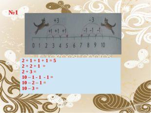 №1 2 + 1 + 1 + 1 = 5 2 + 2 + 1 = 2 + 3 = 10 – 1 - 1 - 1 = 10 – 2 – 1 = 10 – 3 =