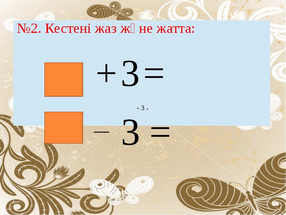 - 3 = 3 = №2. Кестені жаз және жатта: +3=