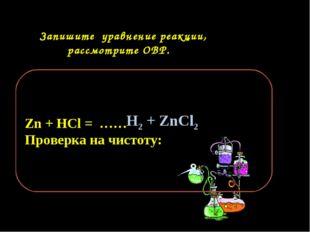 Запишите уравнение реакции, рассмотрите ОВР. Zn + HCl = …… Проверка на чисто