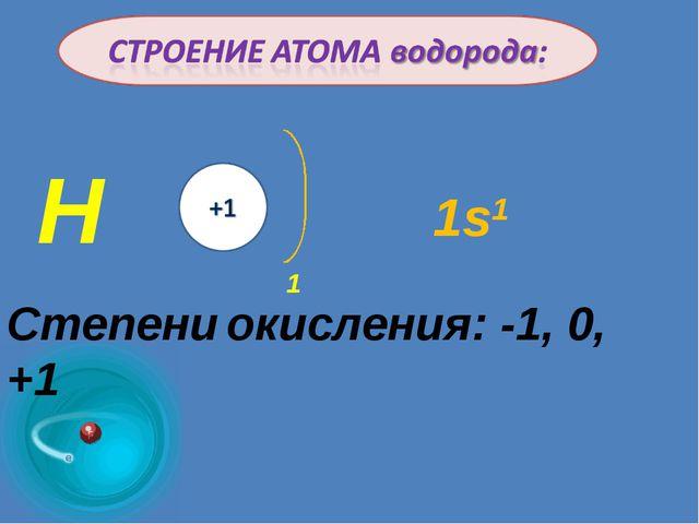 Н 1 Степени окисления: -1, 0, +1 1s1