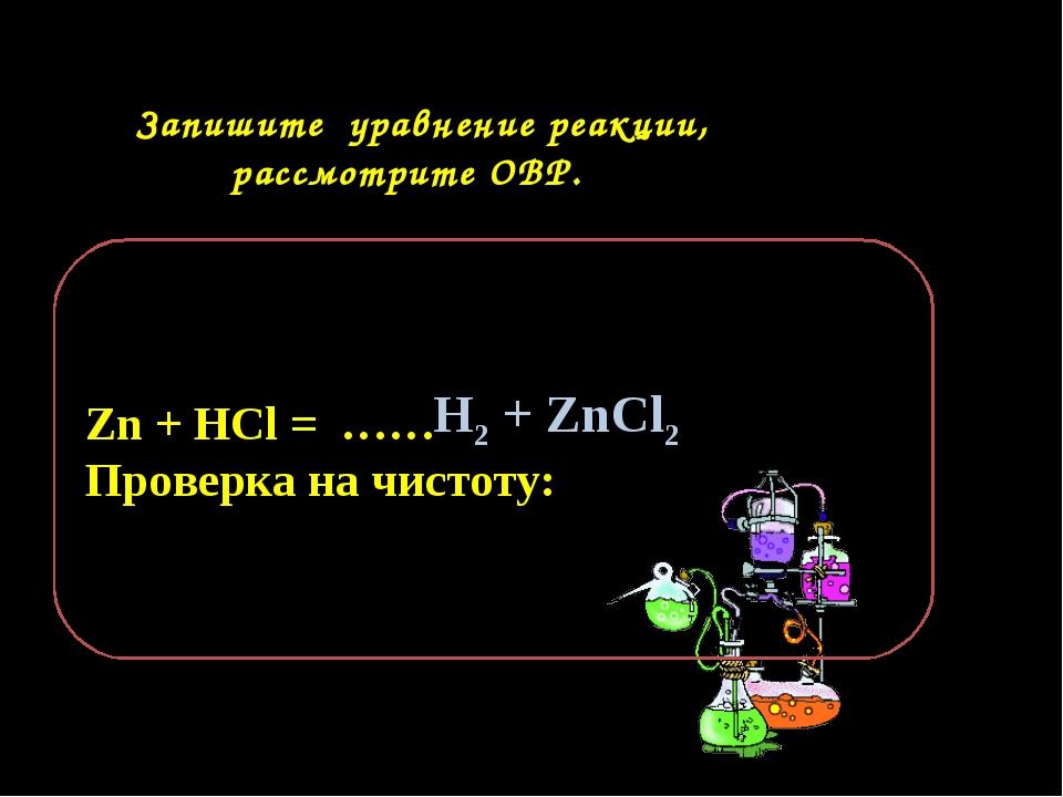 Запишите уравнение реакции, рассмотрите ОВР. Zn + HCl = …… Проверка на чисто...