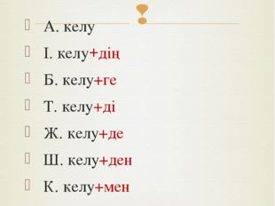 Тұйық етістік септеледі: А. келу І. келу+дің Б. келу+ге Т. келу+ді Ж. келу+де