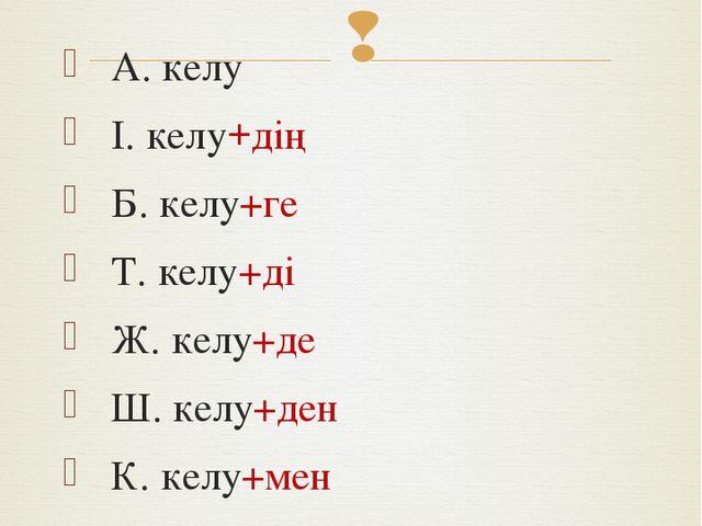 Тұйық етістік септеледі: А. келу І. келу+дің Б. келу+ге Т. келу+ді Ж. келу+де...