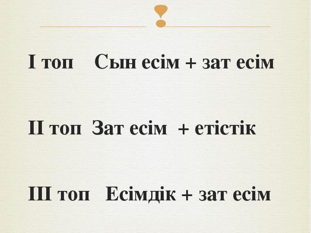 І топ Сын есім + зат есім ІІ топ Зат есім + етістік ІІІ топ Есімдік + зат есі...