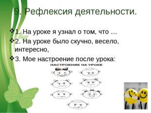 9. Рефлексия деятельности. 1. На уроке я узнал о том, что … 2. На уроке было