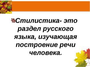 Стилистика- это раздел русского языка, изучающая построение речи человека.