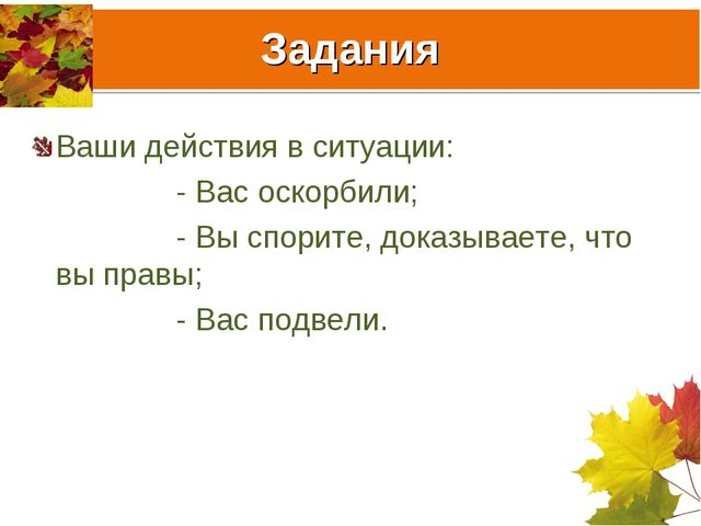 Задания Ваши действия в ситуации: - Вас оскорбили; - Вы спорите, доказываете,...