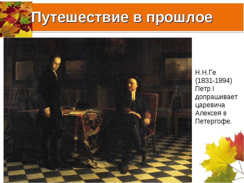 Путешествие в прошлое Н.Н.Ге (1831-1894) Петр I допрашивает царевича Алексея...