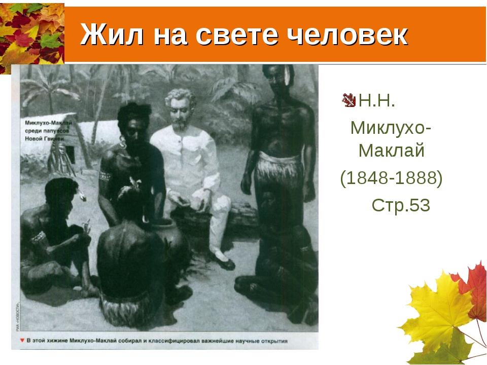 Жил на свете человек Н.Н. Миклухо-Маклай (1848-1888) Стр.53