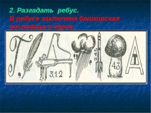 2. Разгадать ребус. В ребусе заключена башкирская пословица о герое.